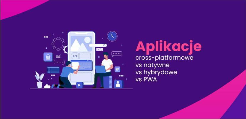Aplikacje cross-platformowe vs natywne vs hybrydowe vs PWA