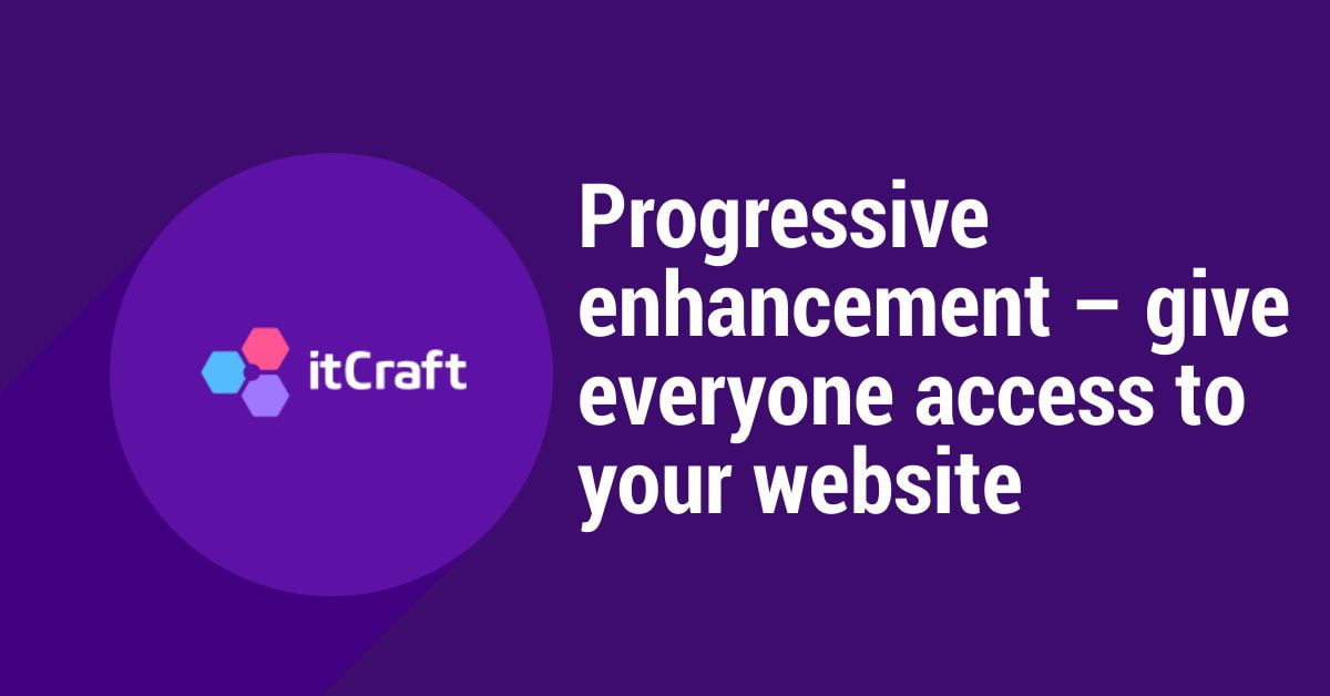 Progressive enhancement give everyone access to your website