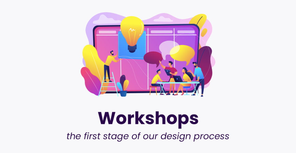 Workshops - the first stage of our design process