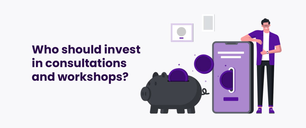 Who should invest in consultations and workshops?