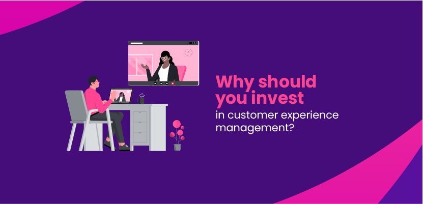 Why should you invest in customer experience management?