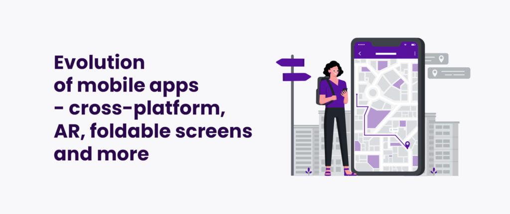 Evolution of mobile apps - cross-platform, AR, foldable screens and more